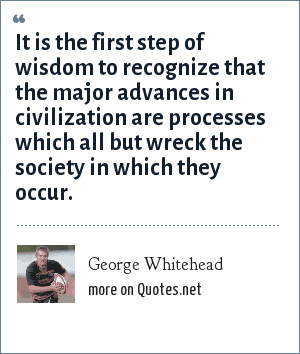 George Whitehead: It is the first step of wisdom to recognize that the major advances in civilization are processes which all but wreck the society in which they occur.
