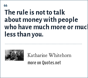 Katharine Whitehorn: The rule is not to talk about money with people who have much more or much less than you.