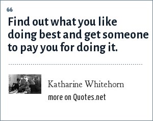 Katharine Whitehorn: Find out what you like doing best and get someone to pay you for doing it.