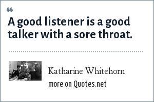 Katharine Whitehorn: A good listener is a good talker with a sore throat.
