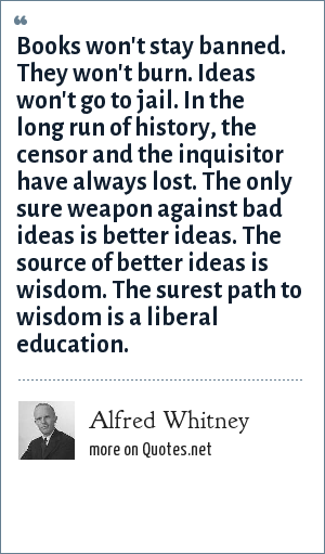 Alfred Whitney: Books won't stay banned. They won't burn. Ideas won't go to jail. In the long run of history, the censor and the inquisitor have always lost. The only sure weapon against bad ideas is better ideas. The source of better ideas is wisdom. The surest path to wisdom is a liberal education.
