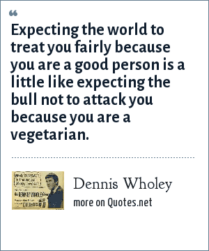 Dennis Wholey: Expecting the world to treat you fairly because you are a good person is a little like expecting the bull not to attack you because you are a vegetarian.