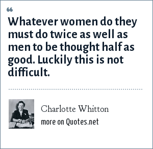 Charlotte Whitton: Whatever women do they must do twice as well as men to be thought half as good. Luckily this is not difficult.