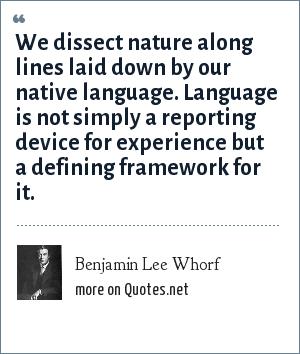 Benjamin Lee Whorf: We dissect nature along lines laid down by our native language. Language is not simply a reporting device for experience but a defining framework for it.