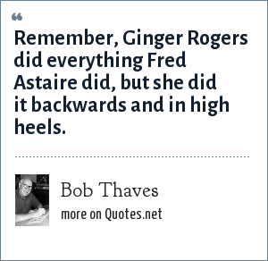 Bob Thaves: Remember, Ginger Rogers did everything Fred Astaire did, but she did it backwards and in high heels.
