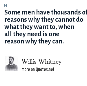 Willis Whitney: Some men have thousands of reasons why they cannot do what they want to, when all they need is one reason why they can.