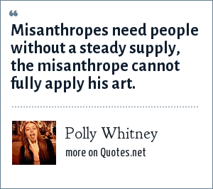 Polly Whitney: Misanthropes need people without a steady supply, the misanthrope cannot fully apply his art.