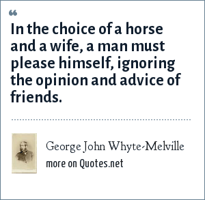 George John Whyte-Melville: In the choice of a horse and a wife, a man must please himself, ignoring the opinion and advice of friends.
