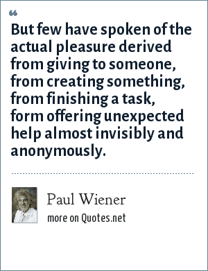 Paul Wiener: But few have spoken of the actual pleasure derived from giving to someone, from creating something, from finishing a task, form offering unexpected help almost invisibly and anonymously.