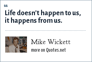 Mike Wickett: Life doesn't happen to us, it happens from us.
