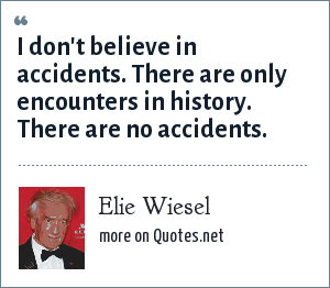 Elie Wiesel: I don't believe in accidents. There are only encounters in history. There are no accidents.