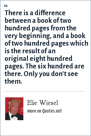 Elie Wiesel: There is a difference between a book of two hundred pages from the very beginning, and a book of two hundred pages which is the result of an original eight hundred pages. The six hundred are there. Only you don't see them.