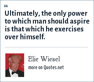 Elie Wiesel: Ultimately, the only power to which man should aspire is that which he exercises over himself.