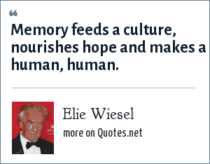Elie Wiesel: Memory feeds a culture, nourishes hope and makes a human, human.