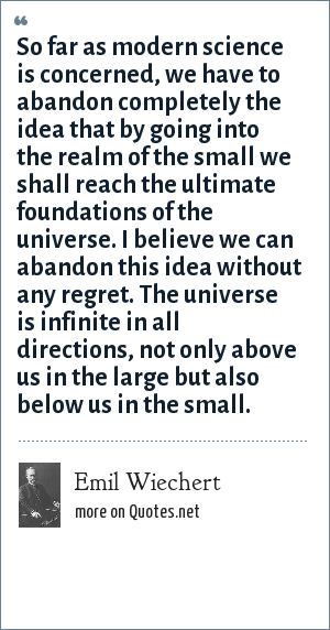 Emil Wiechert: So far as modern science is concerned, we have to abandon completely the idea that by going into the realm of the small we shall reach the ultimate foundations of the universe. I believe we can abandon this idea without any regret. The universe is infinite in all directions, not only above us in the large but also below us in the small.