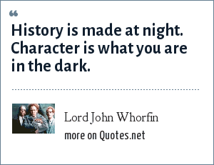 Lord John Whorfin: History is made at night. Character is what you are in the dark.