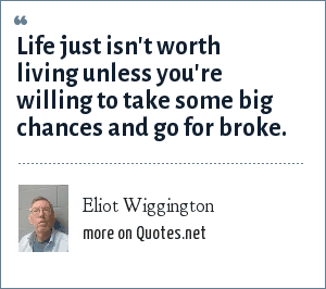 Eliot Wiggington: Life just isn't worth living unless you're willing to take some big chances and go for broke.