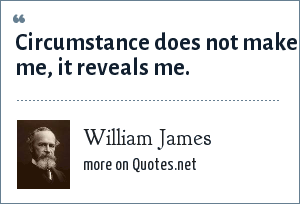 William James: Circumstance does not make me, it reveals me.
