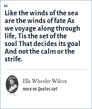 Ella Wheeler Wilcox: Like the winds of the sea are the winds of fate As we voyage along through life, Tis the set of the soul That decides its goal And not the calm or the strife.