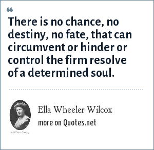 Ella Wheeler Wilcox: There is no chance, no destiny, no fate, that can circumvent or hinder or control the firm resolve of a determined soul.