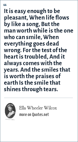 Ella Wheeler Wilcox: It is easy enough to be pleasant, When life flows by like a song, But the man worth while is the one who can smile, When everything goes dead wrong. For the test of the heart is troubled, And it always comes with the years. And the smiles that is worth the praises of earth Is the smile that shines through tears.