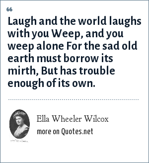 Ella Wheeler Wilcox: Laugh and the world laughs with you Weep, and you weep alone For the sad old earth must borrow its mirth, But has trouble enough of its own.