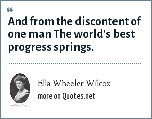 Ella Wheeler Wilcox: And from the discontent of one man The world's best progress springs.
