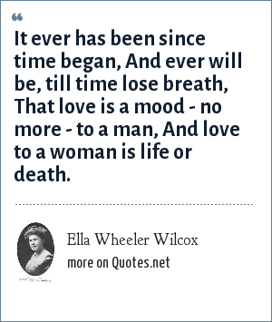 Ella Wheeler Wilcox: It ever has been since time began, And ever will be, till time lose breath, That love is a mood - no more - to a man, And love to a woman is life or death.