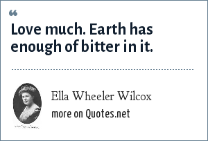 Ella Wheeler Wilcox: Love much. Earth has enough of bitter in it.