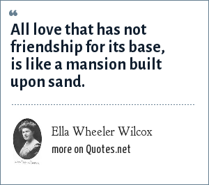Ella Wheeler Wilcox: All love that has not friendship for its base, is like a mansion built upon sand.