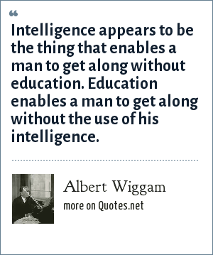 Albert Wiggam: Intelligence appears to be the thing that enables a man to get along without education. Education enables a man to get along without the use of his intelligence.