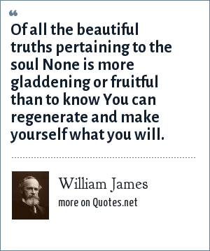 William James: Of all the beautiful truths pertaining to the soul None is more gladdening or fruitful than to know You can regenerate and make yourself what you will.