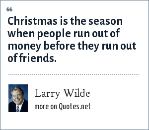 Larry Wilde: Christmas is the season when people run out of money before they run out of friends.