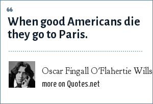 Oscar Fingall O'Flahertie Wills Wilde: When good Americans die they go to Paris.