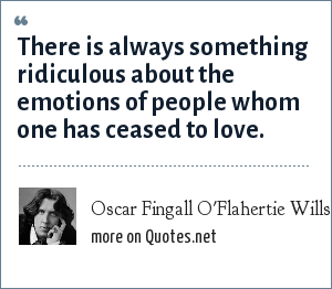 Oscar Fingall O'Flahertie Wills Wilde: There is always something ridiculous about the emotions of people whom one has ceased to love.