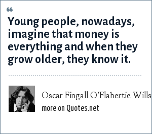 Oscar Fingall O'Flahertie Wills Wilde: Young people, nowadays, imagine that money is everything and when they grow older, they know it.