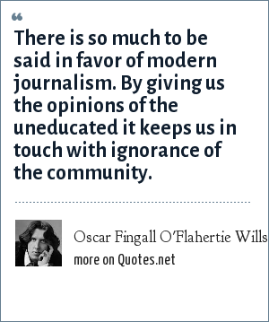 Oscar Fingall O'Flahertie Wills Wilde: There is so much to be said in favor of modern journalism. By giving us the opinions of the uneducated it keeps us in touch with ignorance of the community.