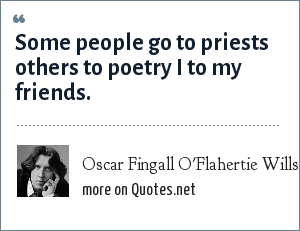 Oscar Fingall O'Flahertie Wills Wilde: Some people go to priests others to poetry I to my friends.