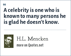 H.L. Mencken: A celebrity is one who is known to many persons he is glad he doesn't know.