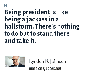 Lyndon B. Johnson: Being president is like being a jackass in a hailstorm. There's nothing to do but to stand there and take it.