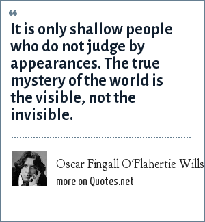 Oscar Fingall O'Flahertie Wills Wilde: It is only shallow people who do not judge by appearances. The true mystery of the world is the visible, not the invisible.