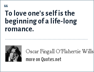 Oscar Fingall O'Flahertie Wills Wilde: To love one's self is the beginning of a life-long romance.