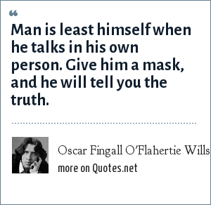 Oscar Fingall O'Flahertie Wills Wilde: Man is least himself when he talks in his own person. Give him a mask, and he will tell you the truth.