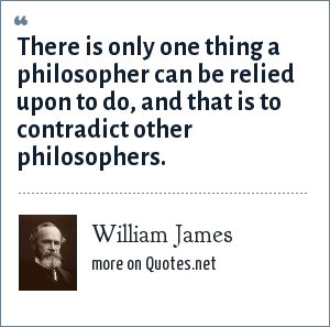 William James: There is only one thing a philosopher can be relied upon to do, and that is to contradict other philosophers.
