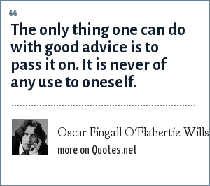 Oscar Fingall O'Flahertie Wills Wilde: The only thing one can do with good advice is to pass it on. It is never of any use to oneself.