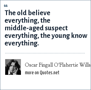 Oscar Fingall O'Flahertie Wills Wilde: The old believe everything, the middle-aged suspect everything, the young know everything.