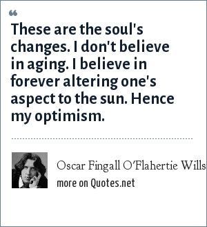Oscar Fingall O'Flahertie Wills Wilde: These are the soul's changes. I don't believe in aging. I believe in forever altering one's aspect to the sun. Hence my optimism.