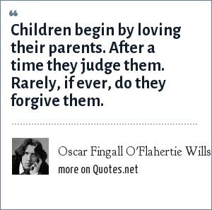 Oscar Fingall O'Flahertie Wills Wilde: Children begin by loving their parents. After a time they judge them. Rarely, if ever, do they forgive them.