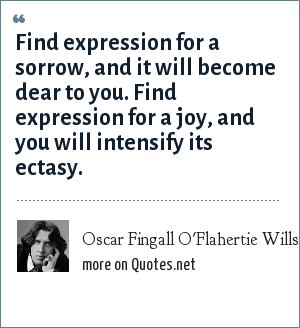 Oscar Fingall O'Flahertie Wills Wilde: Find expression for a sorrow, and it will become dear to you. Find expression for a joy, and you will intensify its ectasy.