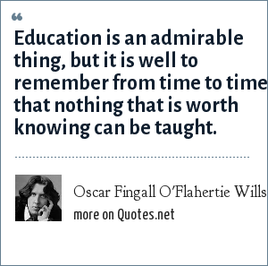 Oscar Fingall O'Flahertie Wills Wilde: Education is an admirable thing, but it is well to remember from time to time that nothing that is worth knowing can be taught.